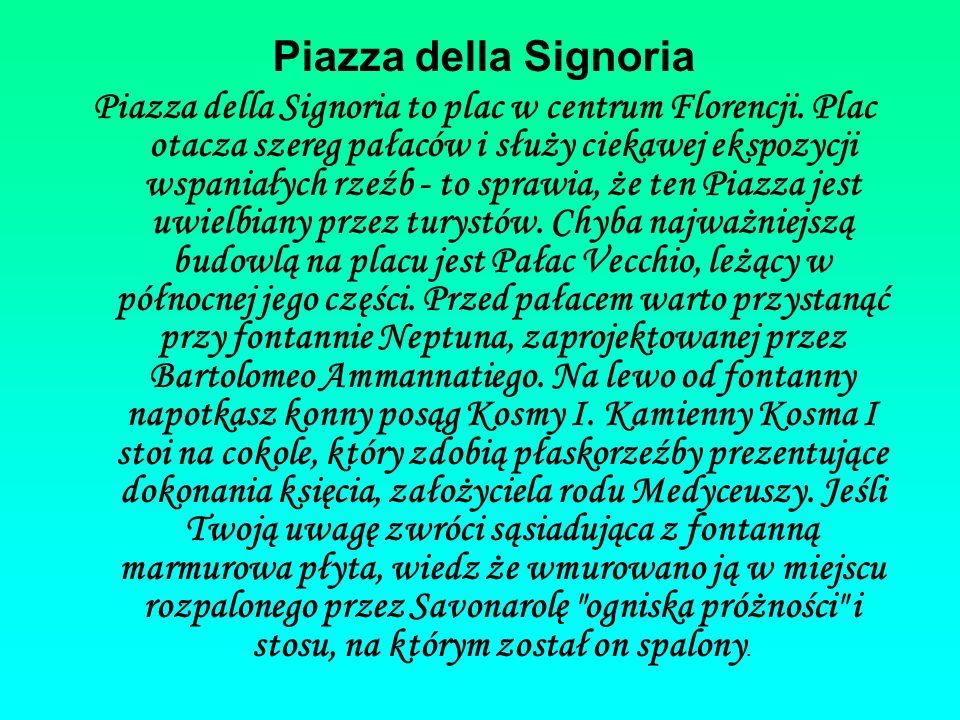 Piazza della Signoria Piazza della Signoria to plac w centrum Florencji. Plac otacza szereg pałaców i służy ciekawej ekspozycji wspaniałych rzeźb - to