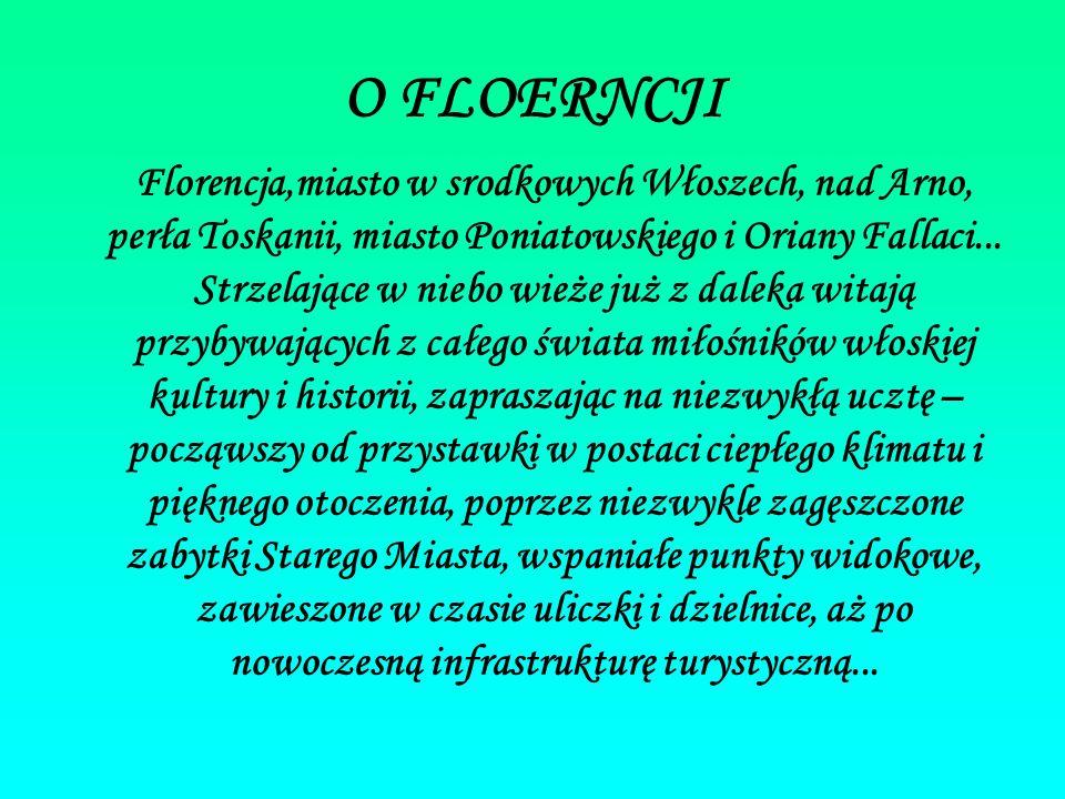 O FLOERNCJI Florencja,miasto w srodkowych Włoszech, nad Arno, perła Toskanii, miasto Poniatowskiego i Oriany Fallaci... Strzelające w niebo wieże już