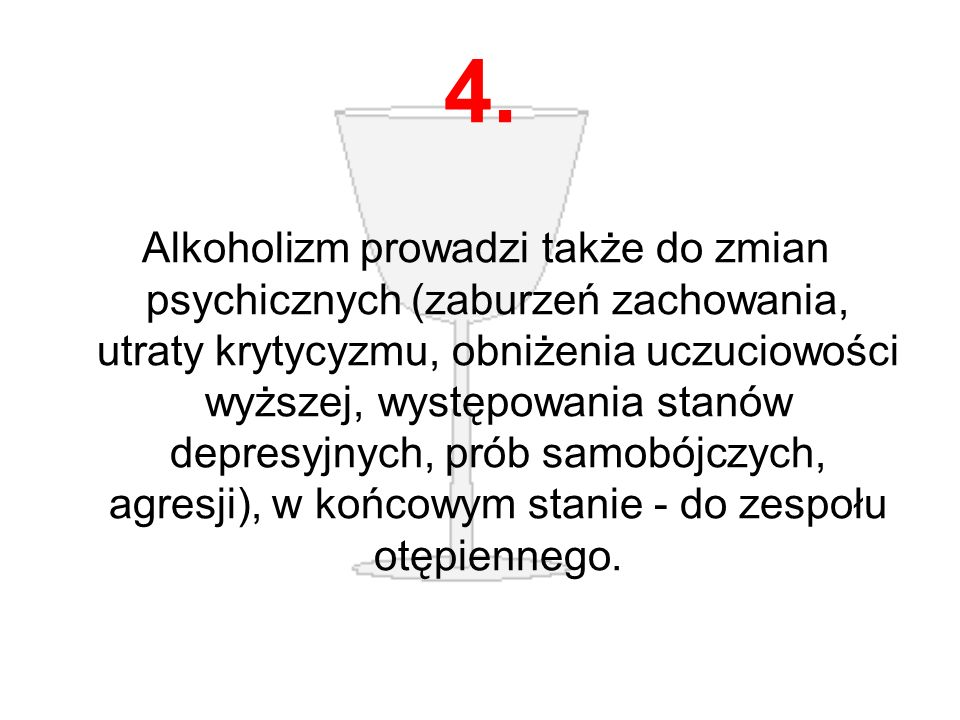 4. Alkoholizm prowadzi także do zmian psychicznych (zaburzeń zachowania, utraty krytycyzmu, obniżenia uczuciowości wyższej, występowania stanów depres