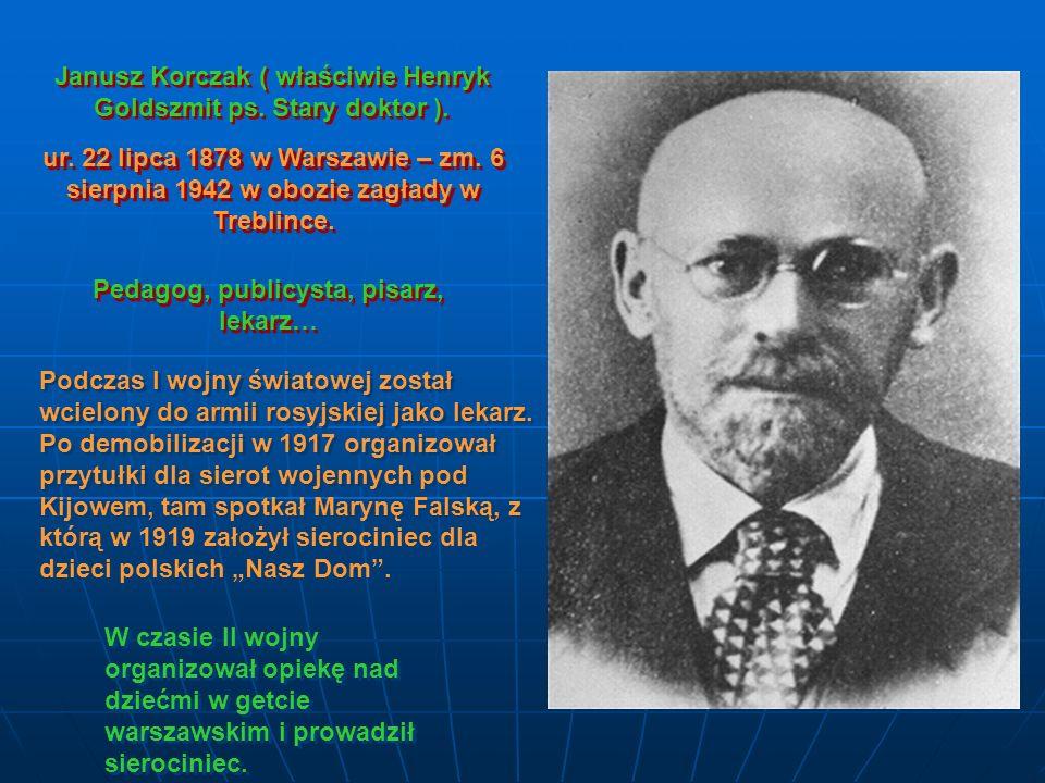 Janusz Korczak ( właściwie Henryk Goldszmit ps. Stary doktor ). ur. 22 lipca 1878 w Warszawie – zm. 6 sierpnia 1942 w obozie zagłady w Treblince. Peda