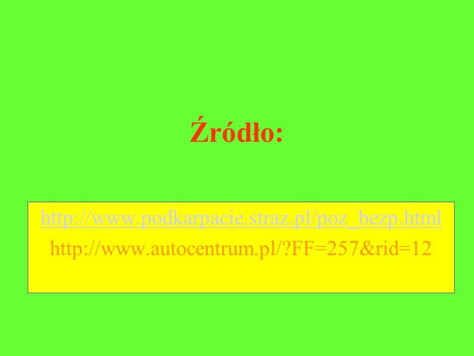 Źródło: http://www.podkarpacie.straz.pl/poz_bezp.html http://www.autocentrum.pl/?FF=257&rid=12