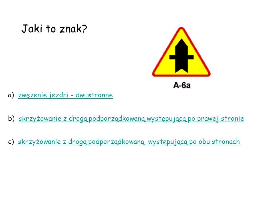 Jaki to znak? a) zwężenie jezdni - dwustronnezwężenie jezdni - dwustronne b) skrzyżowanie z drogą podporządkowaną występującą po prawej stronieskrzyżo