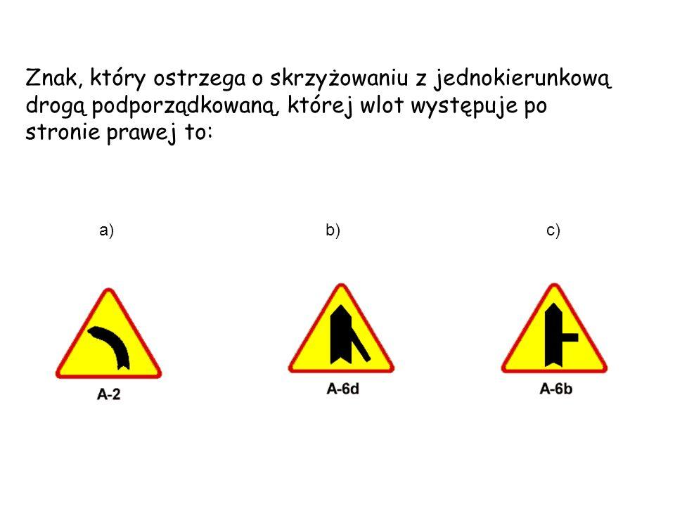 a) b) c) Znak, który ostrzega o skrzyżowaniu z jednokierunkową drogą podporządkowaną, której wlot występuje po stronie prawej to: