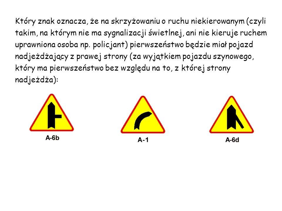 Który znak oznacza, że na skrzyżowaniu o ruchu niekierowanym (czyli takim, na którym nie ma sygnalizacji świetlnej, ani nie kieruje ruchem uprawniona