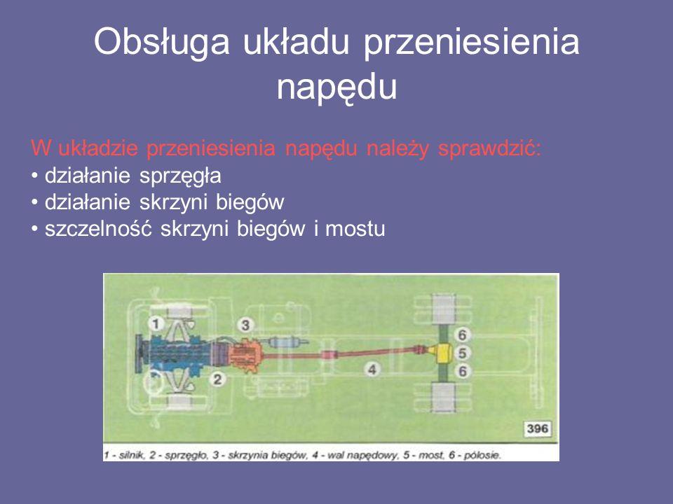 Obsługa układu przeniesienia napędu W układzie przeniesienia napędu należy sprawdzić: działanie sprzęgła działanie skrzyni biegów szczelność skrzyni biegów i mostu