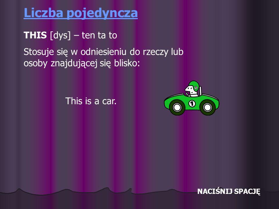 NACIŚNIJ SPACJĘ Liczba pojedyncza THIS [dys] – ten ta to Stosuje się w odniesieniu do rzeczy lub osoby znajdującej się blisko: This is a car.