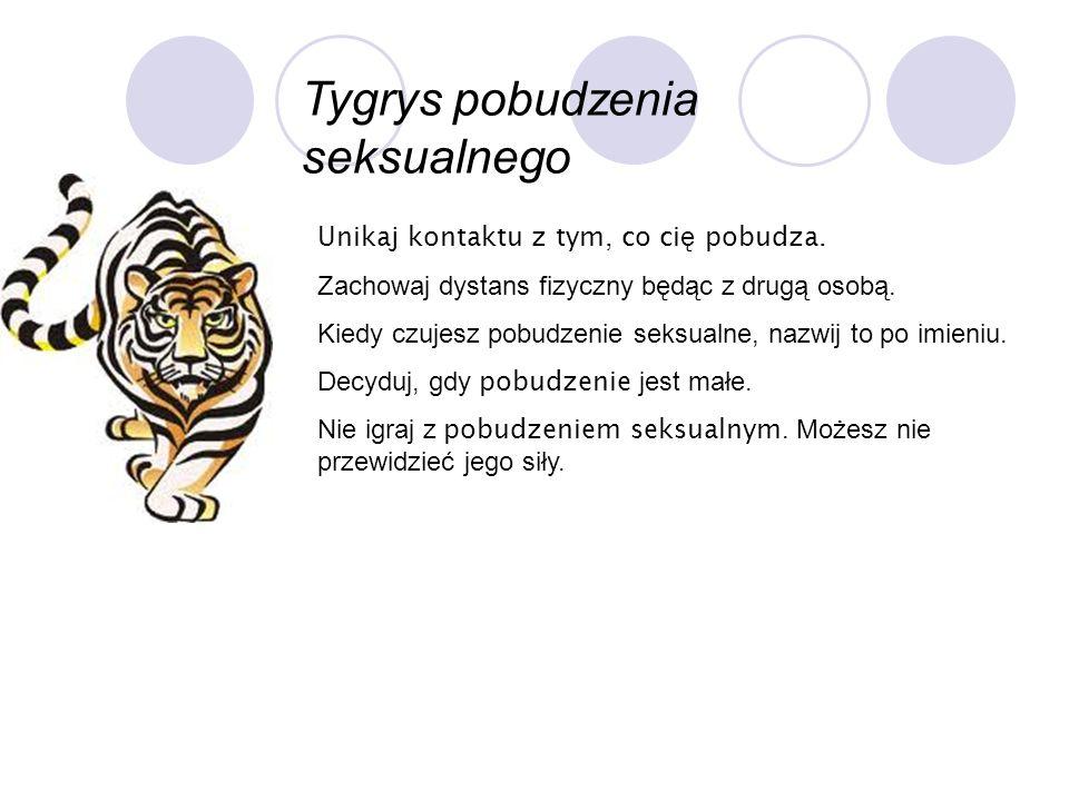 Tygrys pobudzenia seksualnego Unikaj kontaktu z tym, co ci ę pobudza. Zachowaj dystans fizyczny będąc z drugą osobą. Kiedy czujesz pobudzenie seksualn