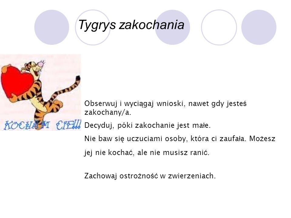 Tygrys zakochania Obserwuj i wyci ą gaj wnioski, nawet gdy jeste ś zakochany/a. Decyduj, póki zakochanie jest ma ł e. Nie baw si ę uczuciami osoby, kt