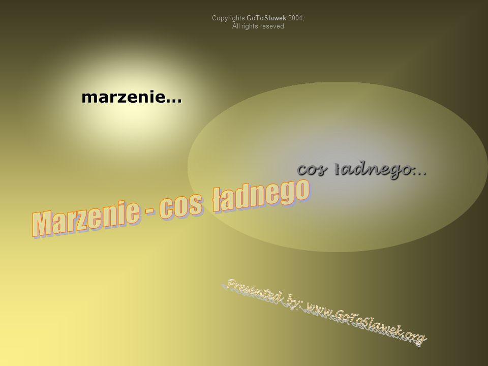 marzenie… cos ł adnego… cos ł adnego… Copyrights GoToSlawek 2004; All rights reseved