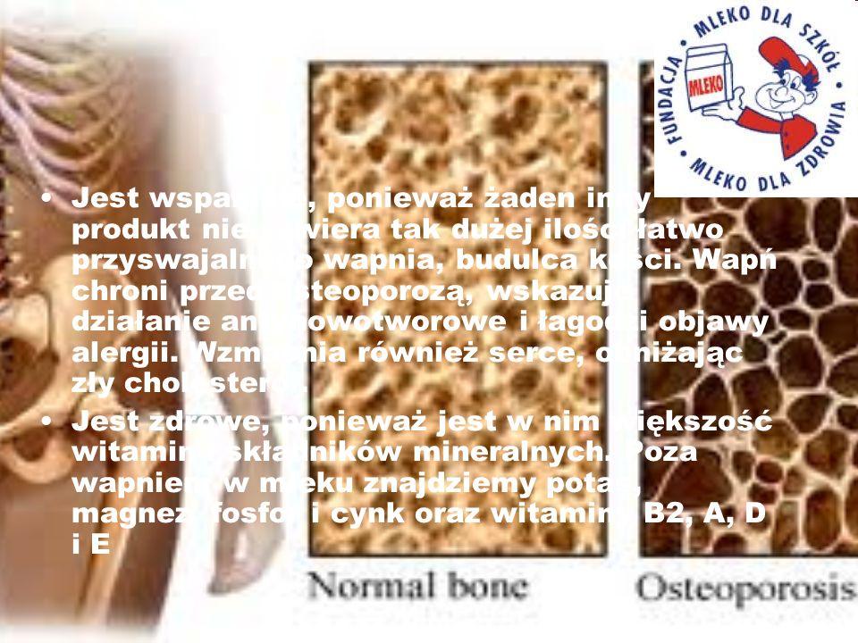 Jest wspaniałe, ponieważ żaden inny produkt nie zawiera tak dużej ilości łatwo przyswajalnego wapnia, budulca kości. Wapń chroni przed osteoporozą, ws
