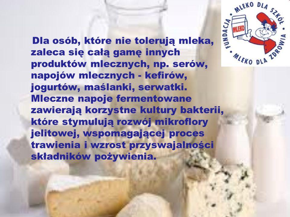 Dla osób, które nie tolerują mleka, zaleca się całą gamę innych produktów mlecznych, np. serów, napojów mlecznych - kefirów, jogurtów, maślanki, serwa