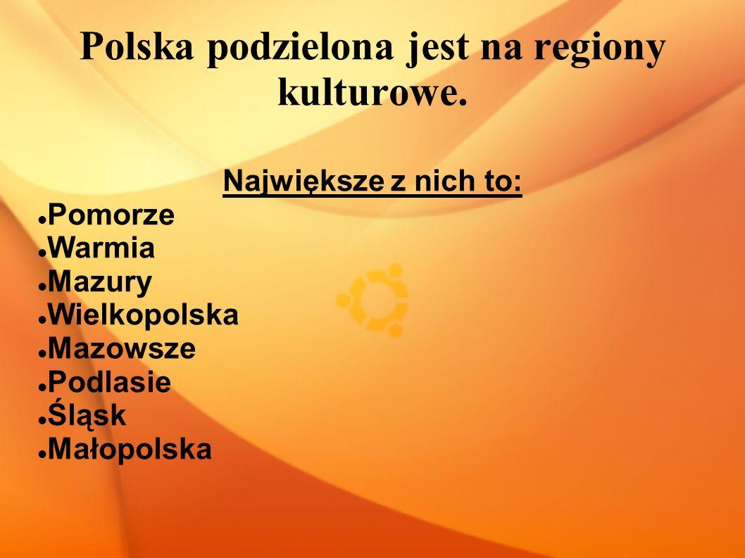 Polska podzielona jest na regiony kulturowe. Największe z nich to: Pomorze Warmia Mazury Wielkopolska Mazowsze Podlasie Śląsk Małopolska