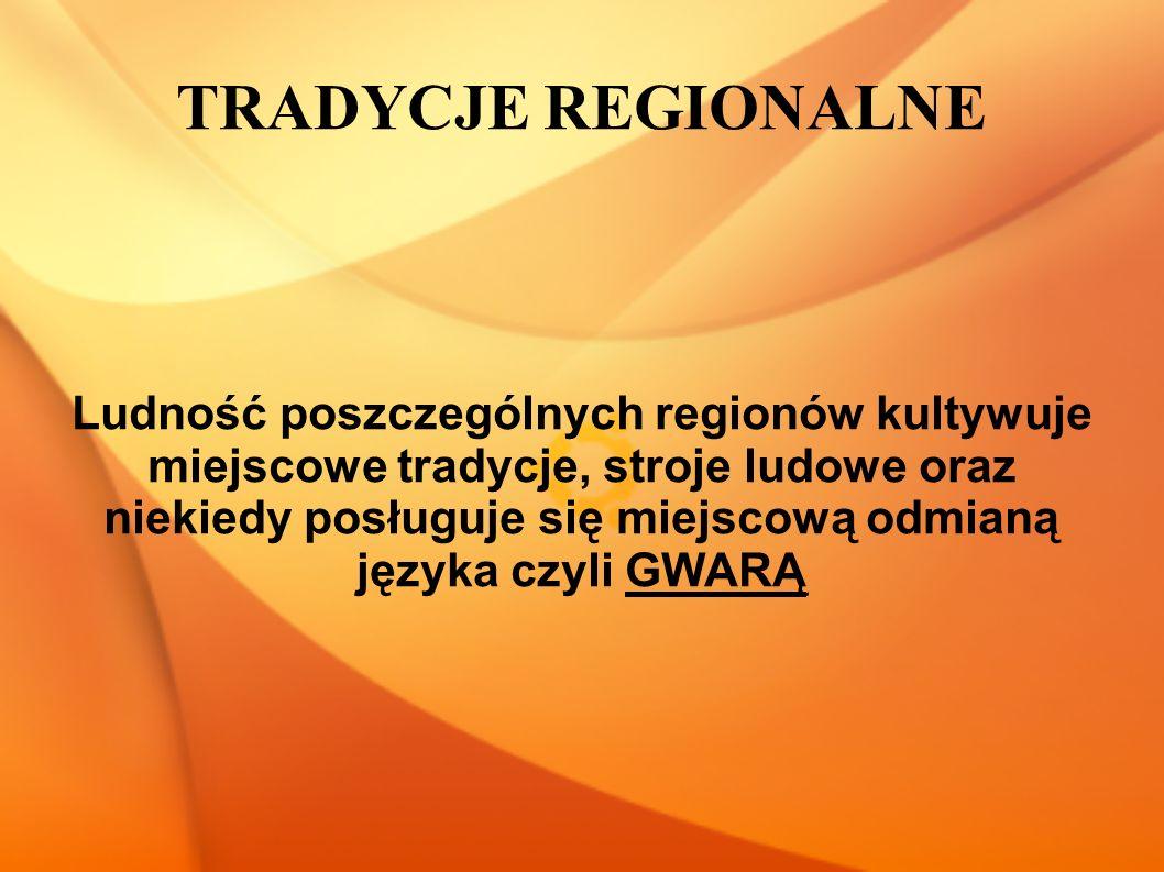 TRADYCJE REGIONALNE Ludność poszczególnych regionów kultywuje miejscowe tradycje, stroje ludowe oraz niekiedy posługuje się miejscową odmianą języka czyli GWARĄ