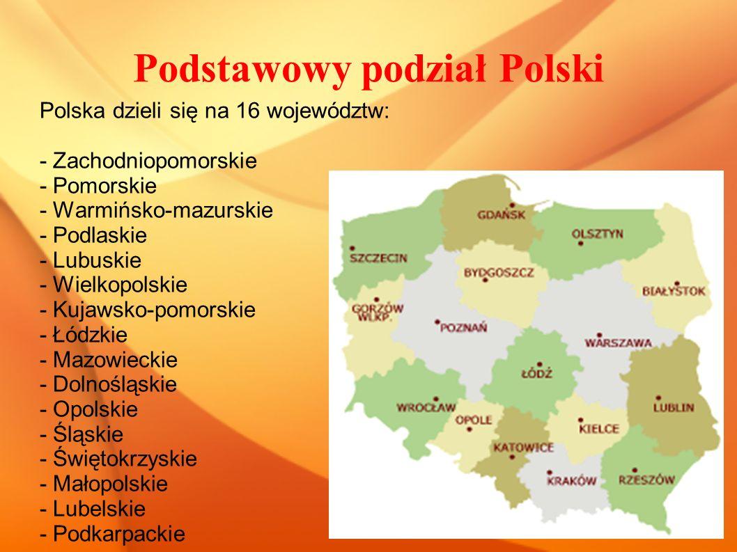 Podstawowy podział Polski Polska dzieli się na 16 województw: - Zachodniopomorskie - Pomorskie - Warmińsko-mazurskie - Podlaskie - Lubuskie - Wielkopolskie - Kujawsko-pomorskie - Łódzkie - Mazowieckie - Dolnośląskie - Opolskie - Śląskie - Świętokrzyskie - Małopolskie - Lubelskie - Podkarpackie
