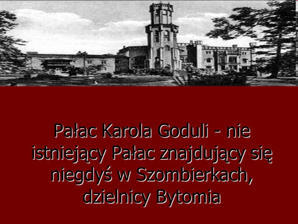 Pałac Karola Goduli - nie istniejący Pałac znajdujący się niegdyś w Szombierkach, dzielnicy Bytomia