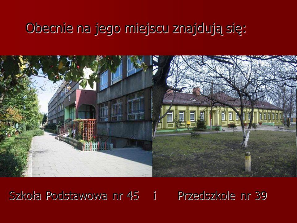 Obecnie na jego miejscu znajdują się: Obecnie na jego miejscu znajdują się: Szkoła Podstawowa nr 45 i Przedszkole nr 39