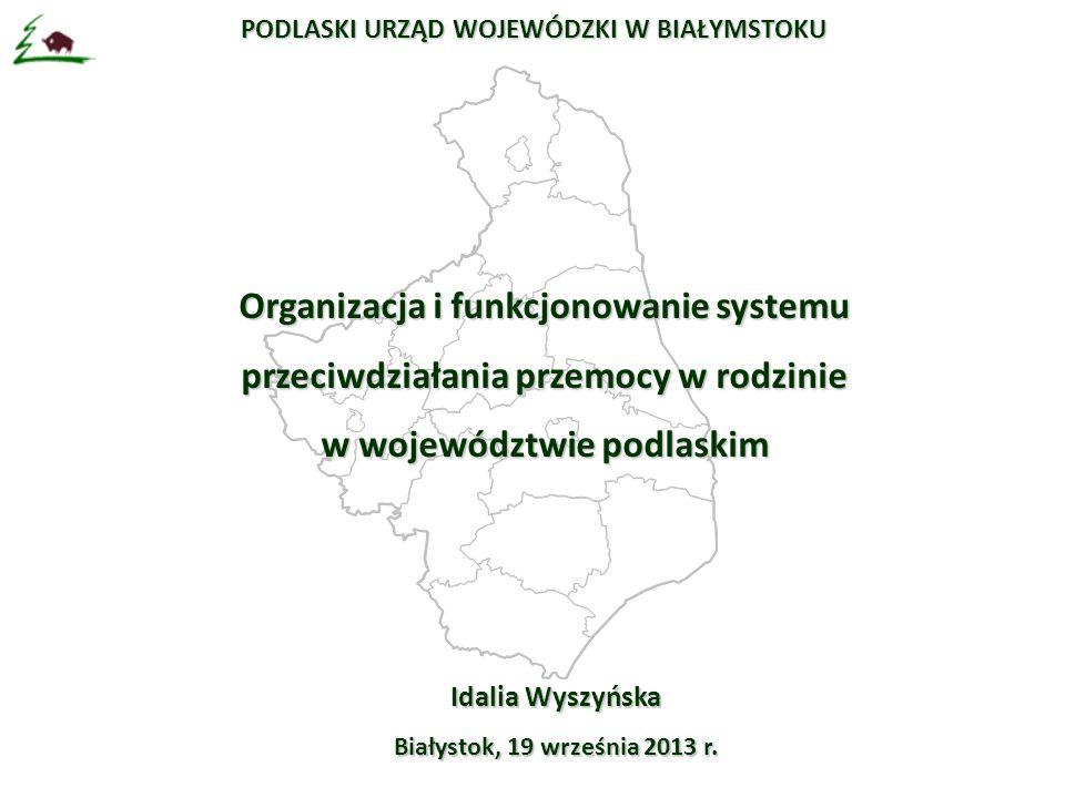 PODLASKI URZĄD WOJEWÓDZKI W BIAŁYMSTOKU Organizacja i funkcjonowanie systemu przeciwdziałania przemocy w rodzinie w województwie podlaskim Idalia Wyszyńska Białystok, 19 września 2013 r.