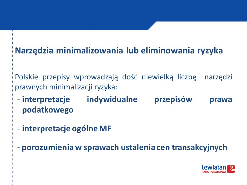 Narzędzia minimalizowania lub eliminowania ryzyka Polskie przepisy wprowadzają dość niewielką liczbę narzędzi prawnych minimalizacji ryzyka: -interpretacje indywidualne przepisów prawa podatkowego -interpretacje ogólne MF - porozumienia w sprawach ustalenia cen transakcyjnych