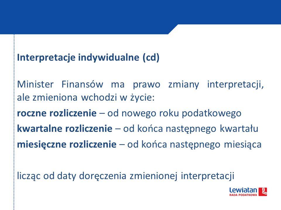 Interpretacje indywidualne (cd) Minister Finansów ma prawo zmiany interpretacji, ale zmieniona wchodzi w życie: roczne rozliczenie – od nowego roku po