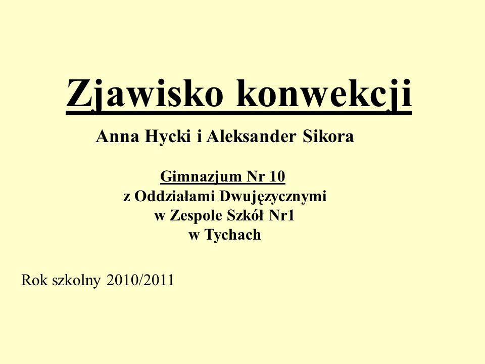 Zjawisko konwekcji Anna Hycki i Aleksander Sikora Gimnazjum Nr 10 z Oddziałami Dwujęzycznymi w Zespole Szkół Nr1 w Tychach Rok szkolny 2010/2011
