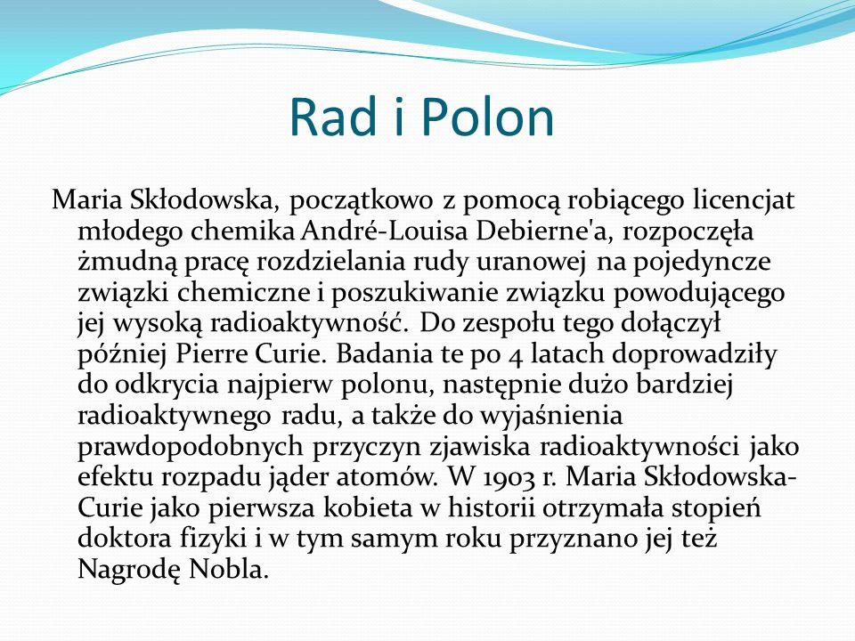 Rad i Polon Maria Skłodowska, początkowo z pomocą robiącego licencjat młodego chemika André-Louisa Debierne'a, rozpoczęła żmudną pracę rozdzielania ru