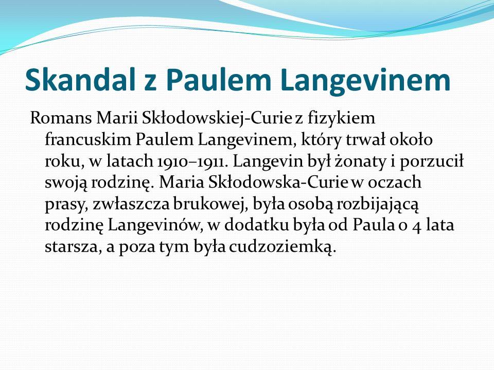 Skandal z Paulem Langevinem Romans Marii Skłodowskiej-Curie z fizykiem francuskim Paulem Langevinem, który trwał około roku, w latach 1910–1911. Lange