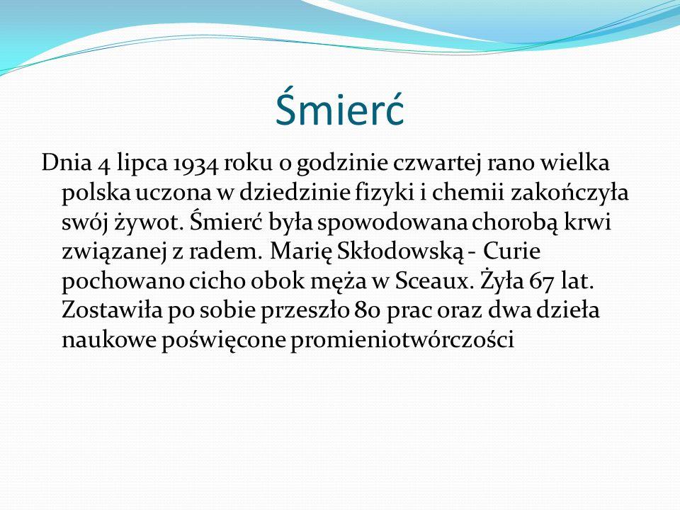 Śmierć Dnia 4 lipca 1934 roku o godzinie czwartej rano wielka polska uczona w dziedzinie fizyki i chemii zakończyła swój żywot. Śmierć była spowodowan