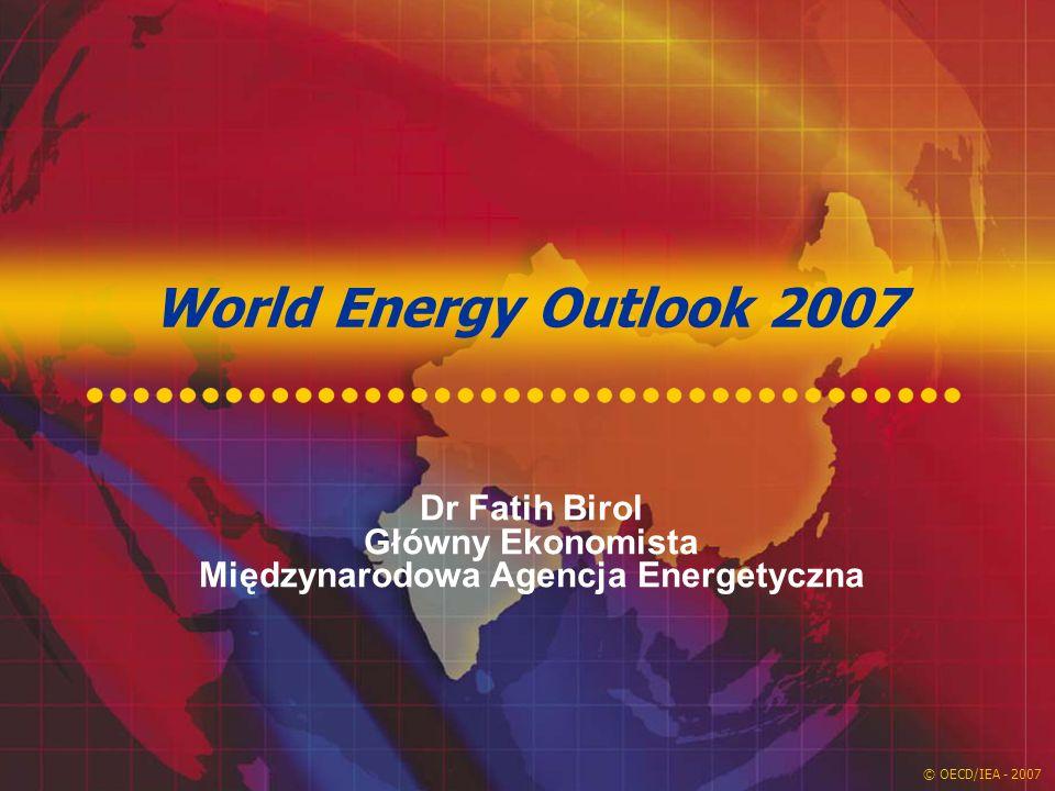 © OECD/IEA - 2007 World Energy Outlook 2007 Dr Fatih Birol Główny Ekonomista Międzynarodowa Agencja Energetyczna