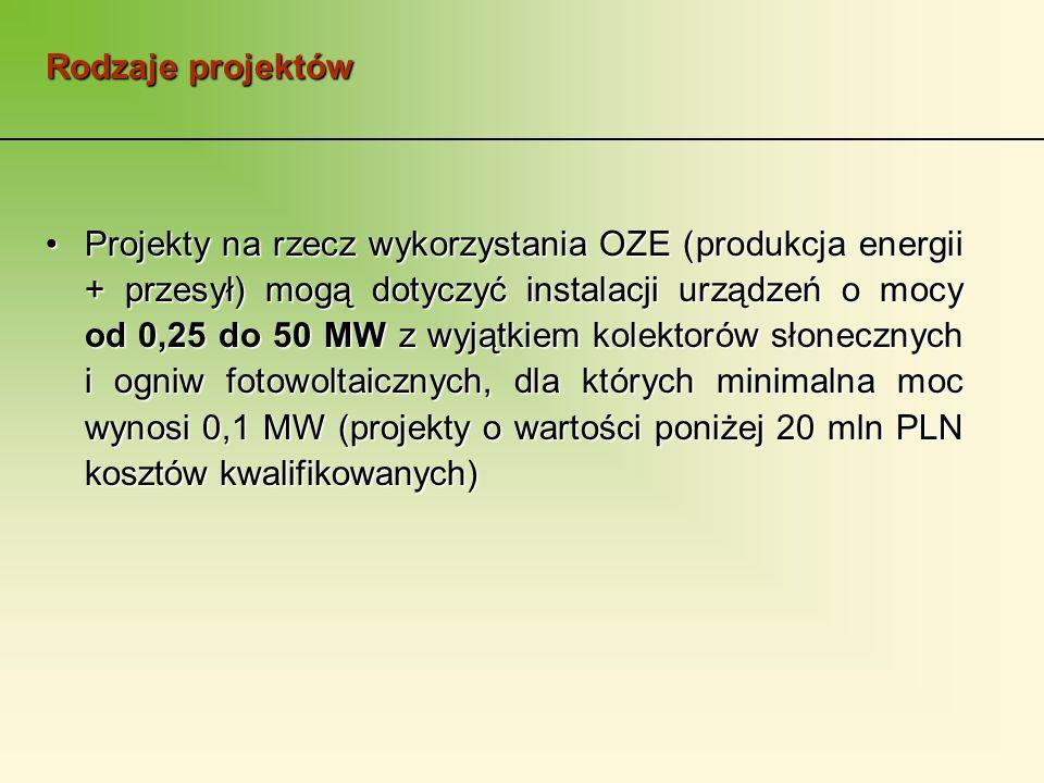 Rodzaje projektów Projekty na rzecz wykorzystania OZE (produkcja energii + przesył) mogą dotyczyć instalacji urządzeń o mocy od 0,25 do 50 MW z wyjątkiem kolektorów słonecznych i ogniw fotowoltaicznych, dla których minimalna moc wynosi 0,1 MW (projekty o wartości poniżej 20 mln PLN kosztów kwalifikowanych)Projekty na rzecz wykorzystania OZE (produkcja energii + przesył) mogą dotyczyć instalacji urządzeń o mocy od 0,25 do 50 MW z wyjątkiem kolektorów słonecznych i ogniw fotowoltaicznych, dla których minimalna moc wynosi 0,1 MW (projekty o wartości poniżej 20 mln PLN kosztów kwalifikowanych)
