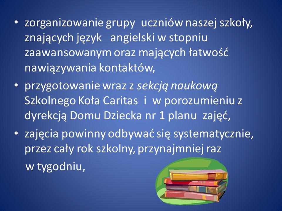 zorganizowanie grupy uczniów naszej szkoły, znających język angielski w stopniu zaawansowanym oraz mających łatwość nawiązywania kontaktów, przygotowanie wraz z sekcją naukową Szkolnego Koła Caritas i w porozumieniu z dyrekcją Domu Dziecka nr 1 planu zajęć, zajęcia powinny odbywać się systematycznie, przez cały rok szkolny, przynajmniej raz w tygodniu,