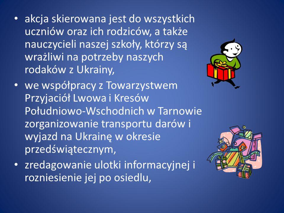 akcja skierowana jest do wszystkich uczniów oraz ich rodziców, a także nauczycieli naszej szkoły, którzy są wrażliwi na potrzeby naszych rodaków z Ukrainy, we współpracy z Towarzystwem Przyjaciół Lwowa i Kresów Południowo-Wschodnich w Tarnowie zorganizowanie transportu darów i wyjazd na Ukrainę w okresie przedświątecznym, zredagowanie ulotki informacyjnej i rozniesienie jej po osiedlu,