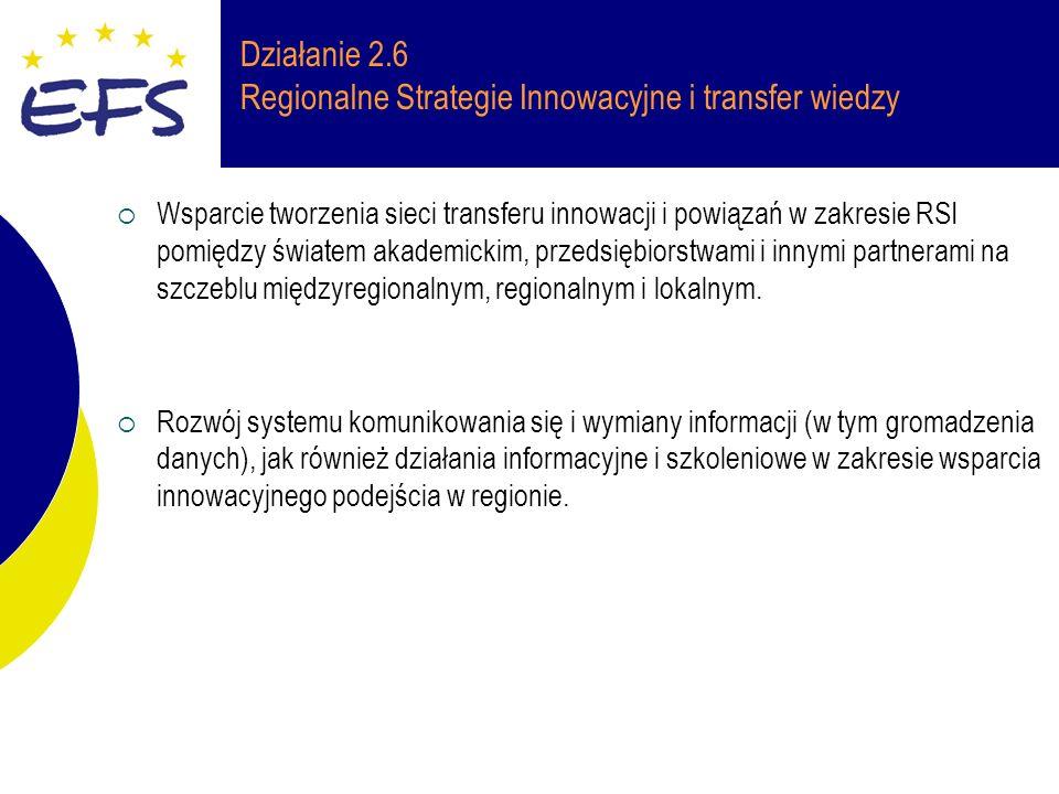 Działanie 2.6 Regionalne Strategie Innowacyjne i transfer wiedzy Wsparcie tworzenia sieci transferu innowacji i powiązań w zakresie RSI pomiędzy światem akademickim, przedsiębiorstwami i innymi partnerami na szczeblu międzyregionalnym, regionalnym i lokalnym.