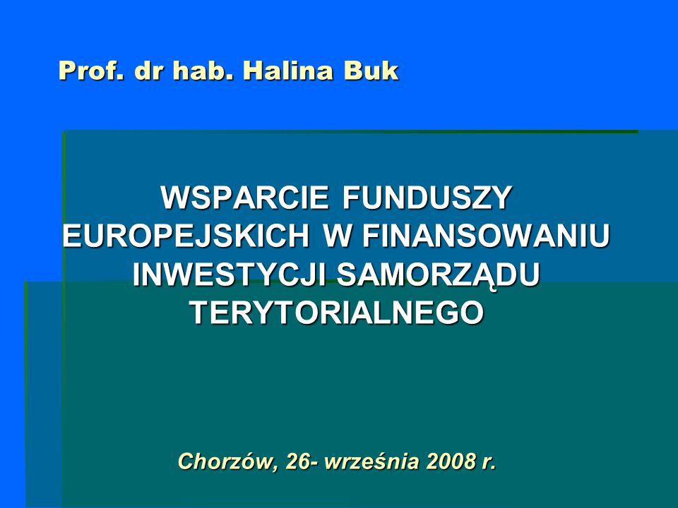 Prof. dr hab. Halina Buk WSPARCIE FUNDUSZY EUROPEJSKICH W FINANSOWANIU INWESTYCJI SAMORZĄDU TERYTORIALNEGO Chorzów, 26- września 2008 r.