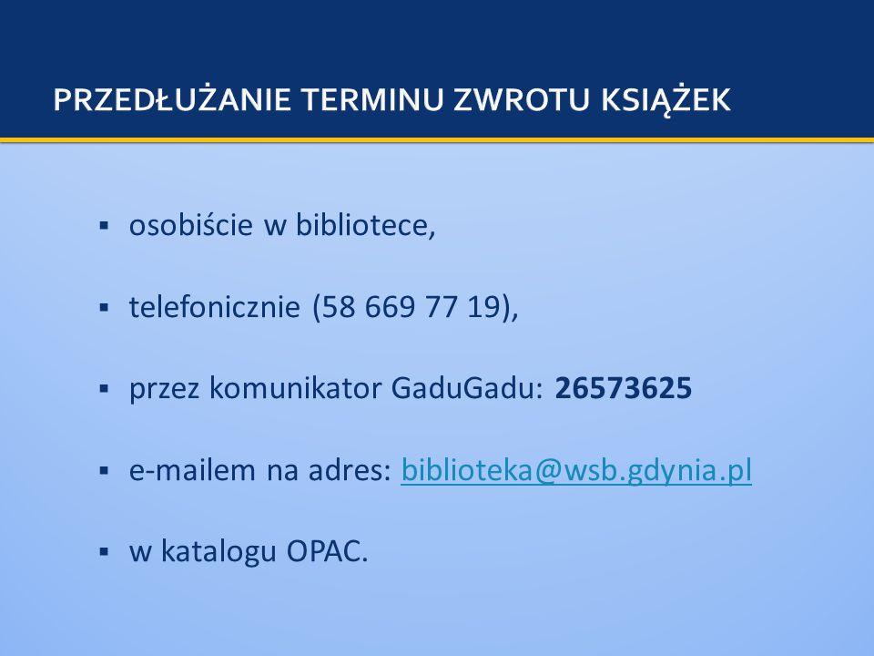 osobiście w bibliotece, telefonicznie (58 669 77 19), przez komunikator GaduGadu: 26573625 e-mailem na adres: biblioteka@wsb.gdynia.plbiblioteka@wsb.gdynia.pl w katalogu OPAC.