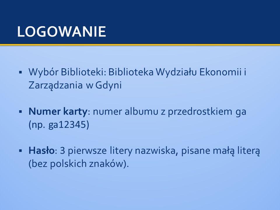 Wybór Biblioteki: Biblioteka Wydziału Ekonomii i Zarządzania w Gdyni Numer karty: numer albumu z przedrostkiem ga (np. ga12345) Hasło: 3 pierwsze lite