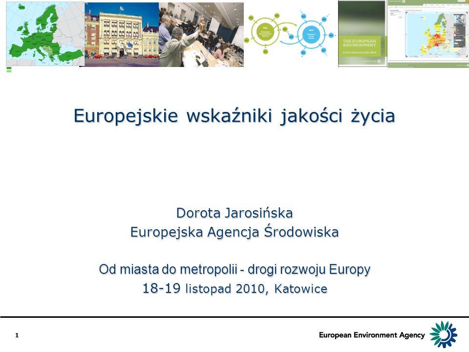 1 Europejskie wskaźniki jakości życia Dorota Jarosińska Europejska Agencja Środowiska Od miasta do metropolii - drogi rozwoju Europy 18-19 listopad 20