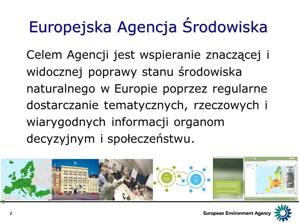 2 Europejska Agencja Środowiska Celem Agencji jest wspieranie znaczącej i widocznej poprawy stanu środowiska naturalnego w Europie poprzez regularne d