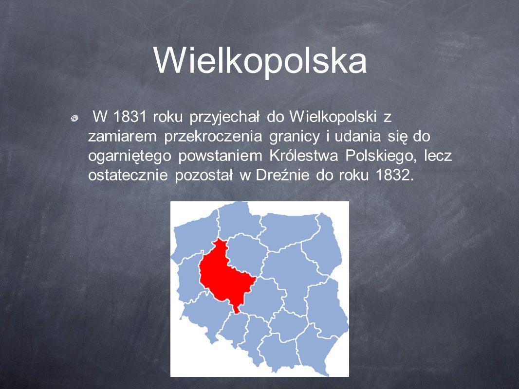 Wielkopolska W 1831 roku przyjechał do Wielkopolski z zamiarem przekroczenia granicy i udania się do ogarniętego powstaniem Królestwa Polskiego, lecz