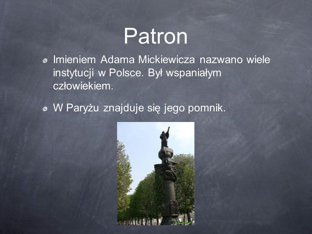 Patron Imieniem Adama Mickiewicza nazwano wiele instytucji w Polsce. Był wspaniałym człowiekiem. W Paryżu znajduje się jego pomnik.