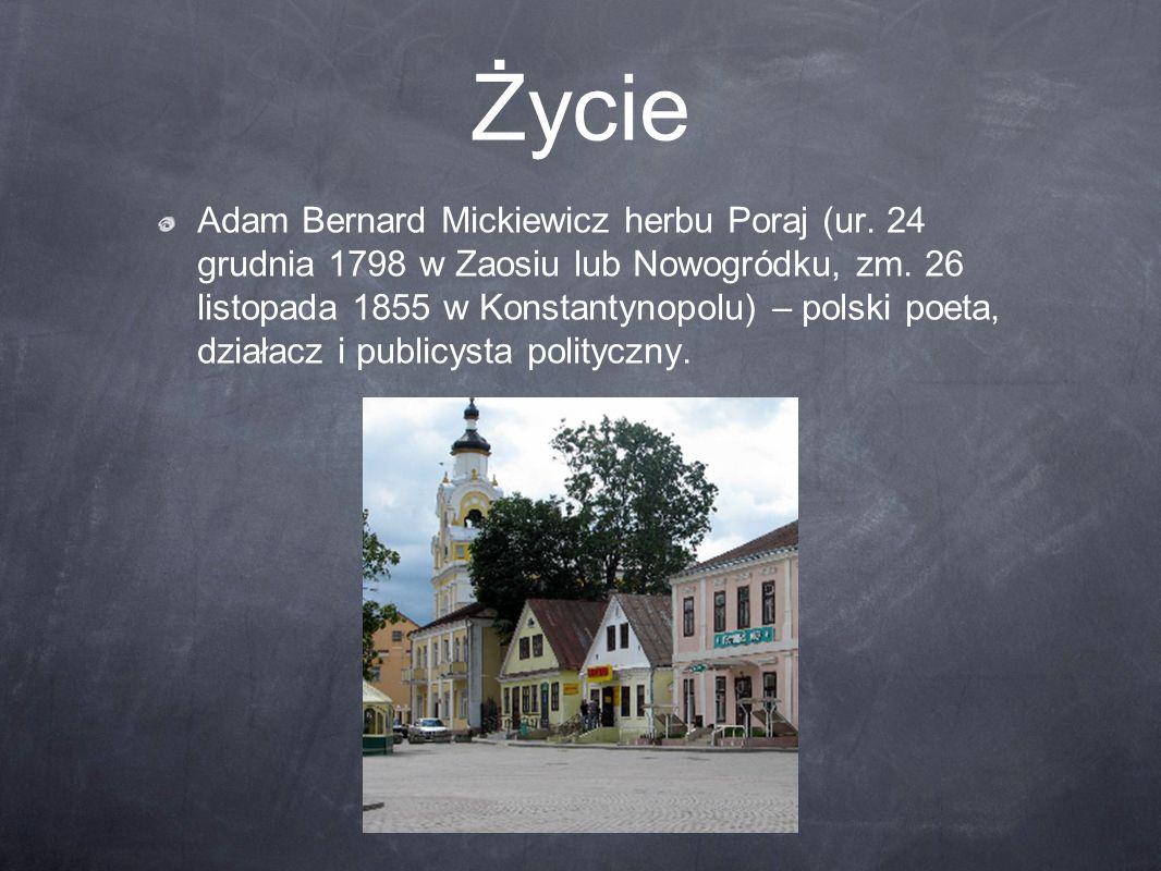 Życie Adam Bernard Mickiewicz herbu Poraj (ur. 24 grudnia 1798 w Zaosiu lub Nowogródku, zm. 26 listopada 1855 w Konstantynopolu) – polski poeta, dział