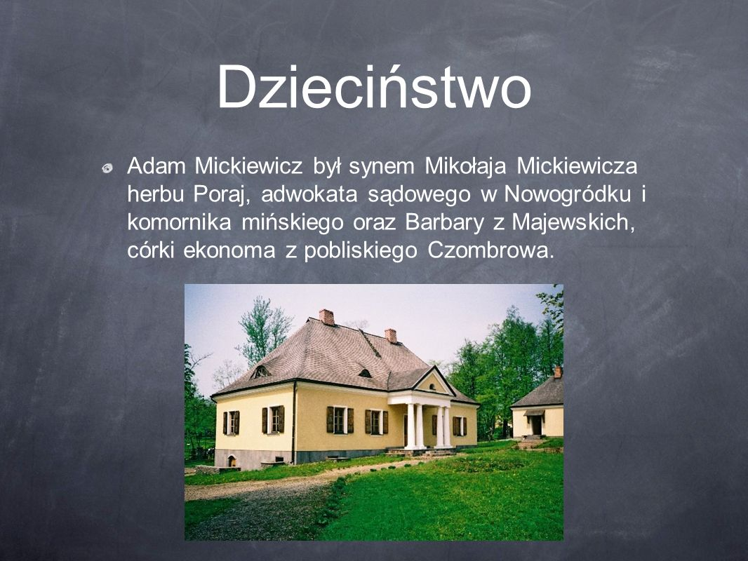 Dzieciństwo Adam Mickiewicz był synem Mikołaja Mickiewicza herbu Poraj, adwokata sądowego w Nowogródku i komornika mińskiego oraz Barbary z Majewskich