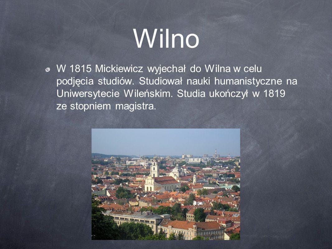 Wilno W 1815 Mickiewicz wyjechał do Wilna w celu podjęcia studiów. Studiował nauki humanistyczne na Uniwersytecie Wileńskim. Studia ukończył w 1819 ze
