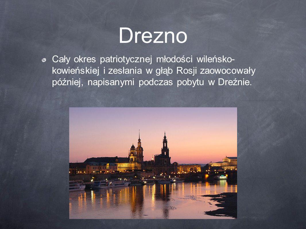 Drezno Cały okres patriotycznej młodości wileńsko- kowieńskiej i zesłania w głąb Rosji zaowocowały później, napisanymi podczas pobytu w Dreźnie.