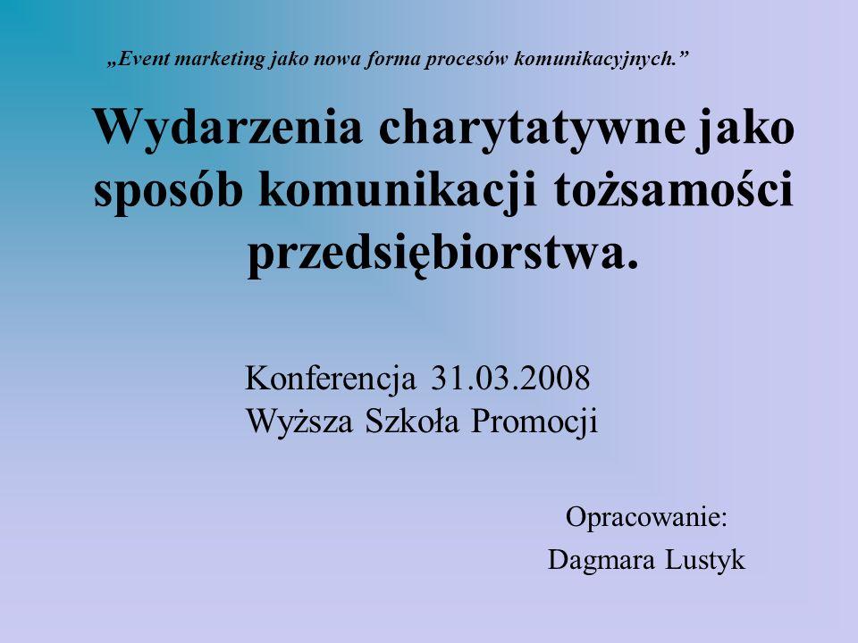 Wydarzenia charytatywne jako sposób komunikacji tożsamości przedsiębiorstwa. Opracowanie: Dagmara Lustyk Event marketing jako nowa forma procesów komu