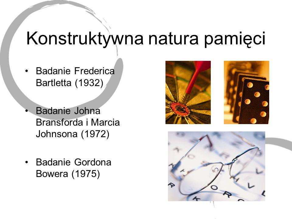 Konstruktywna natura pamięci Badanie Frederica Bartletta (1932) Badanie Johna Bransforda i Marcia Johnsona (1972) Badanie Gordona Bowera (1975)