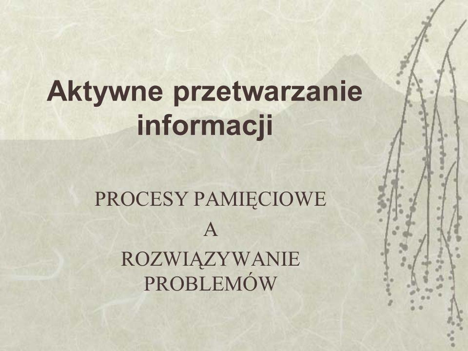 Aktywne przetwarzanie informacji PROCESY PAMIĘCIOWE A ROZWIĄZYWANIE PROBLEMÓW