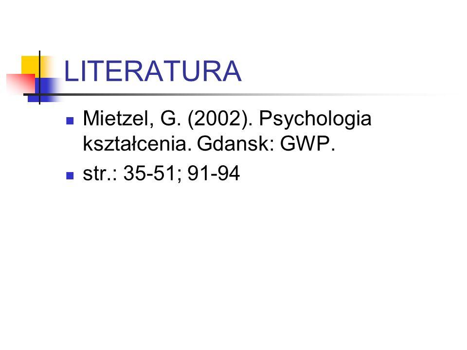 LITERATURA Mietzel, G. (2002). Psychologia kształcenia. Gdansk: GWP. str.: 35-51; 91-94
