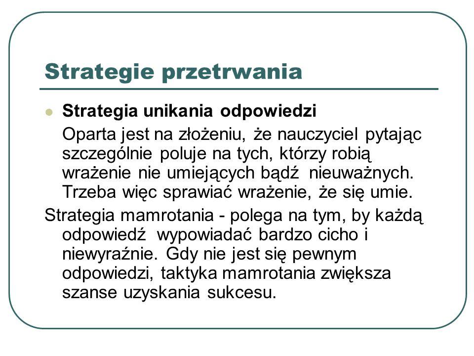 Strategie przetrwania Strategia unikania odpowiedzi Oparta jest na złożeniu, że nauczyciel pytając szczególnie poluje na tych, którzy robią wrażenie n