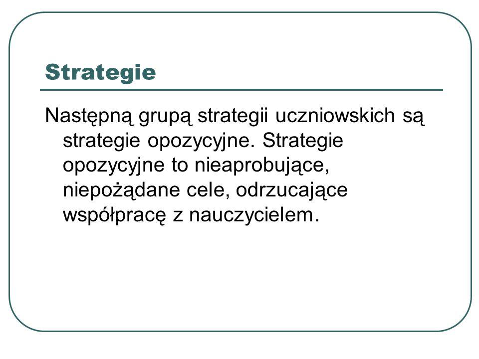 Strategie Następną grupą strategii uczniowskich są strategie opozycyjne. Strategie opozycyjne to nieaprobujące, niepożądane cele, odrzucające współpra