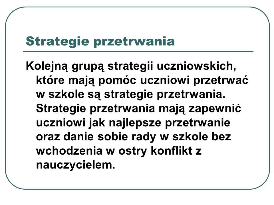Strategie przetrwania Kolejną grupą strategii uczniowskich, które mają pomóc uczniowi przetrwać w szkole są strategie przetrwania. Strategie przetrwan